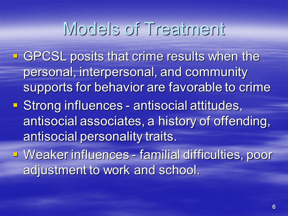 Models of Treatment GPCSL posits that crime results when the personal, interpersonal, and community supports for behavior are favorable to crime.
