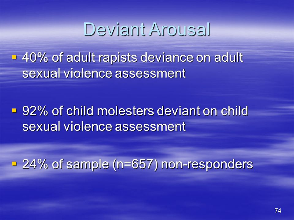Deviant Arousal 40% of adult rapists deviance on adult sexual violence assessment.