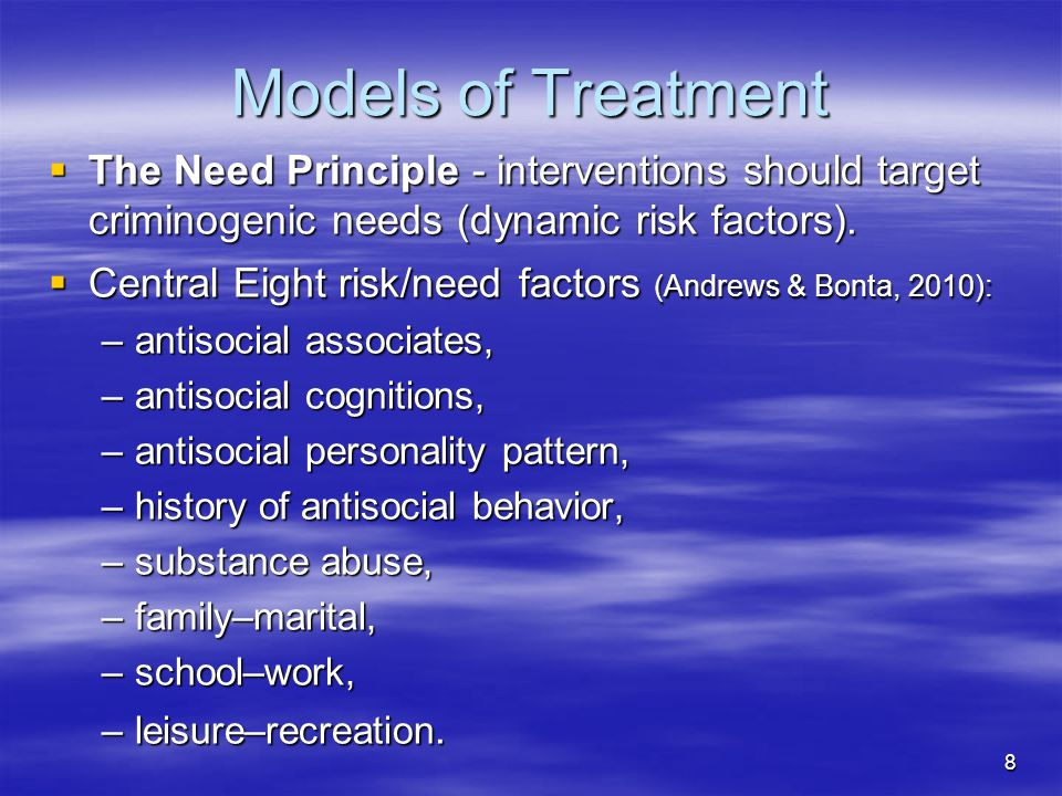 Models of Treatment The Need Principle - interventions should target criminogenic needs (dynamic risk factors).
