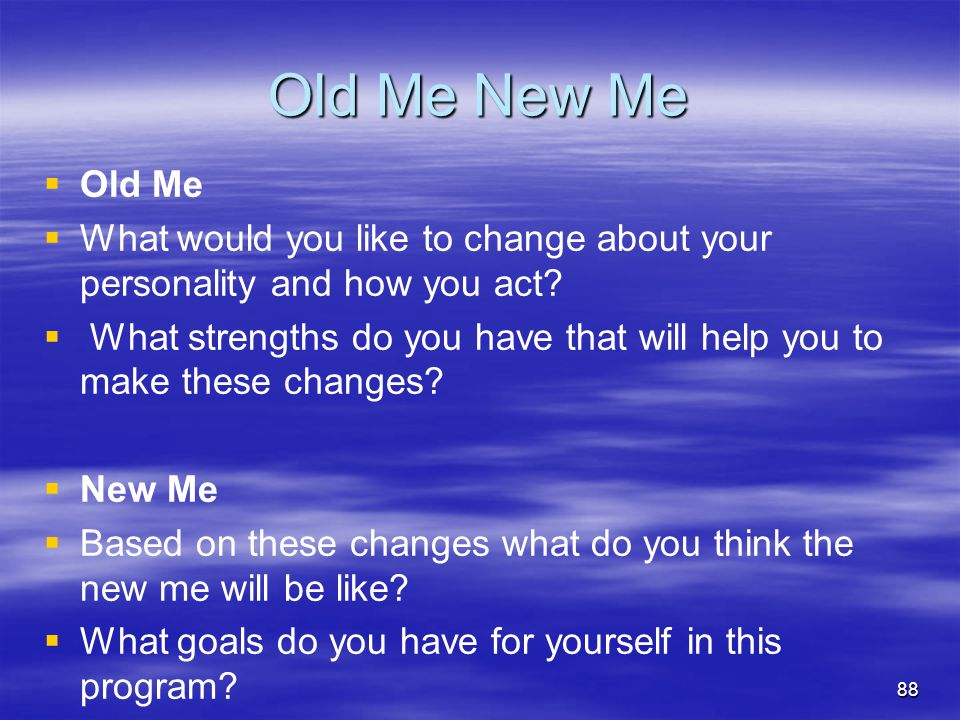 Old Me New Me Old Me. What would you like to change about your personality and how you act