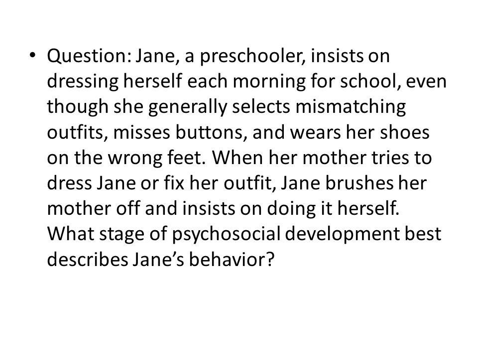 Question: Jane, a preschooler, insists on dressing herself each morning for school, even though she generally selects mismatching outfits, misses buttons, and wears her shoes on the wrong feet.