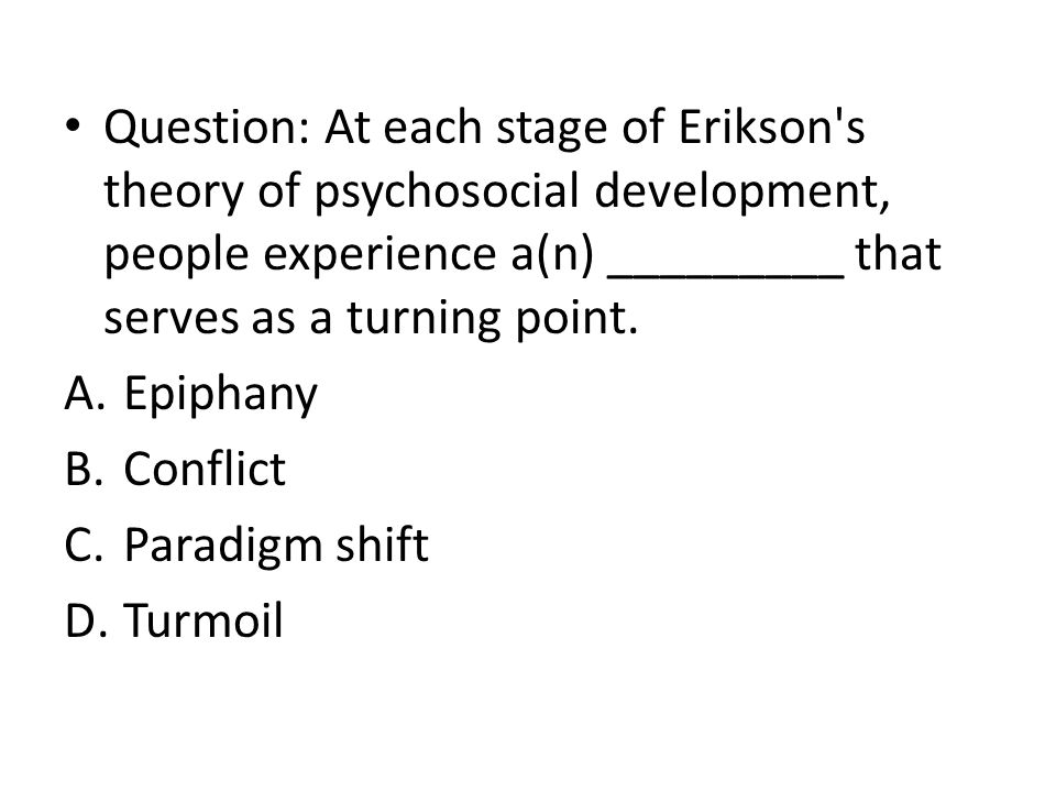 Question: At each stage of Erikson s theory of psychosocial development, people experience a(n) _________ that serves as a turning point.