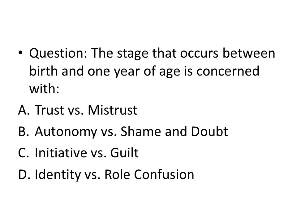 Question: The stage that occurs between birth and one year of age is concerned with: