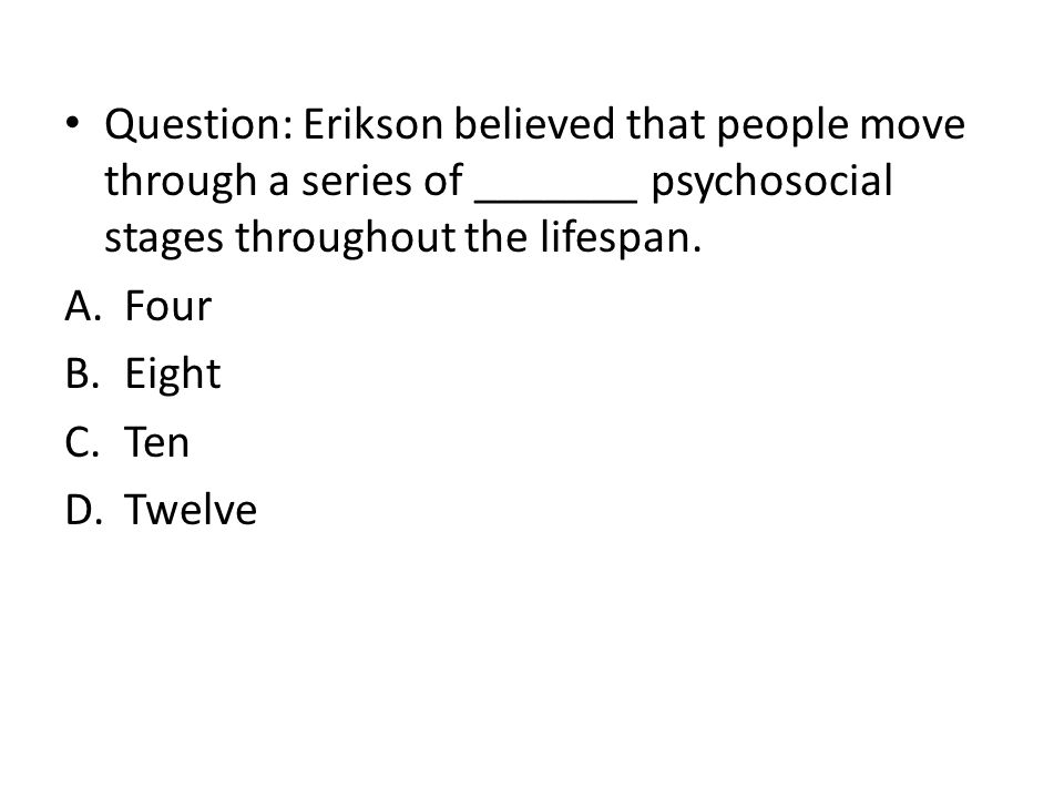 Question: Erikson believed that people move through a series of _______ psychosocial stages throughout the lifespan.