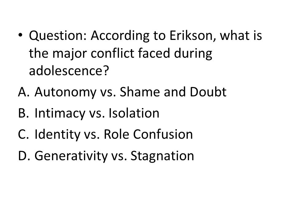 Question: According to Erikson, what is the major conflict faced during adolescence