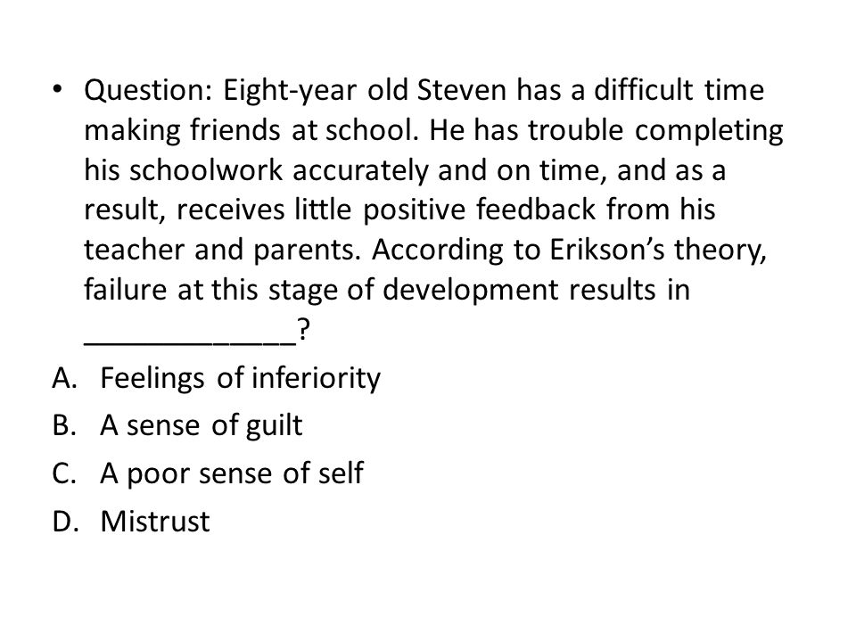 Question: Eight-year old Steven has a difficult time making friends at school. He has trouble completing his schoolwork accurately and on time, and as a result, receives little positive feedback from his teacher and parents. According to Erikson's theory, failure at this stage of development results in _____________