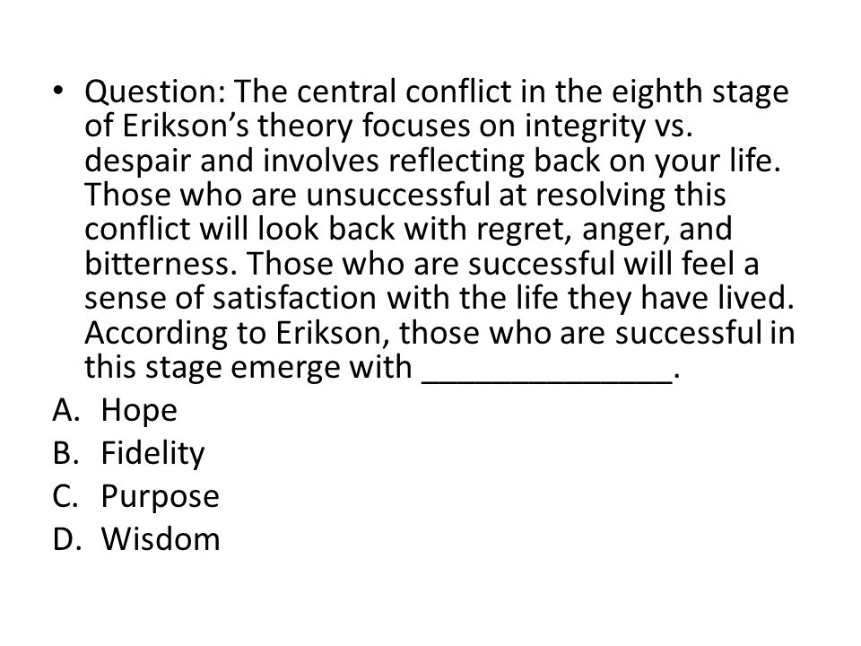 Question: The central conflict in the eighth stage of Erikson's theory focuses on integrity vs. despair and involves reflecting back on your life. Those who are unsuccessful at resolving this conflict will look back with regret, anger, and bitterness. Those who are successful will feel a sense of satisfaction with the life they have lived. According to Erikson, those who are successful in this stage emerge with ______________.