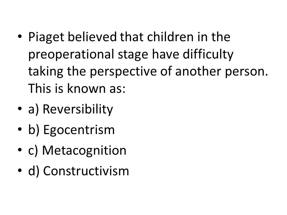 Piaget believed that children in the preoperational stage have difficulty taking the perspective of another person. This is known as: