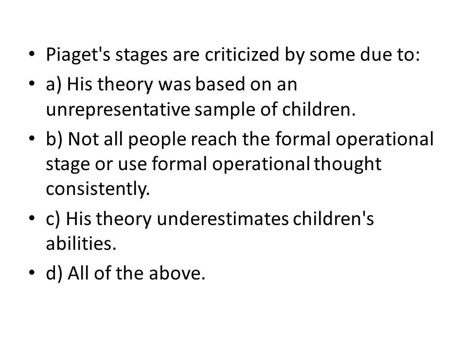 Piaget s stages are criticized by some due to: