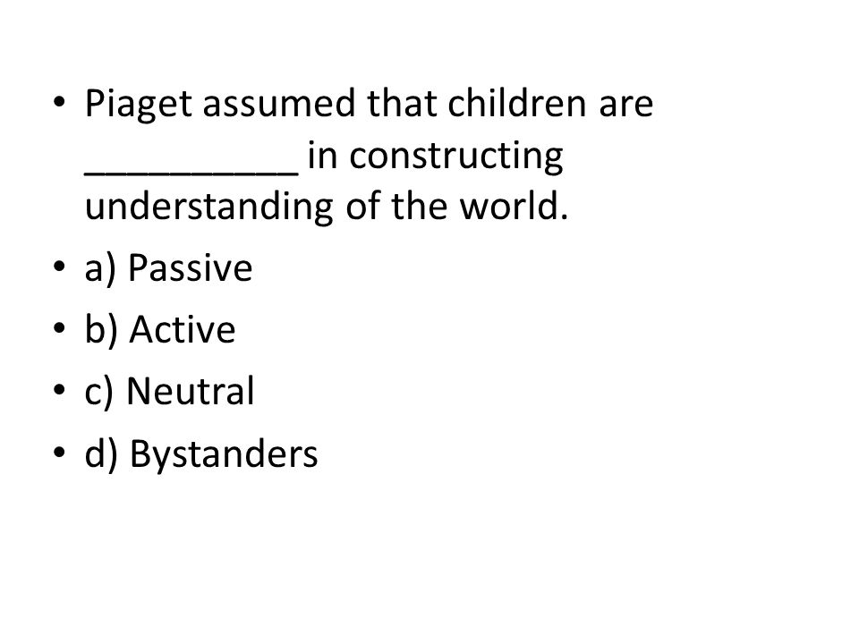 Piaget assumed that children are __________ in constructing understanding of the world.