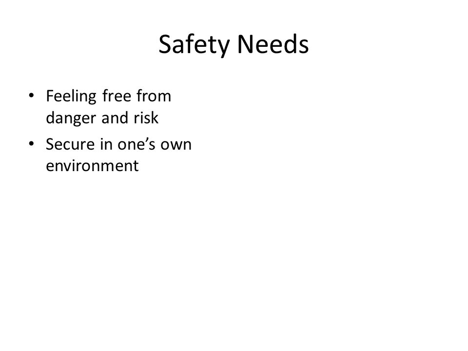 Safety Needs Feeling free from danger and risk