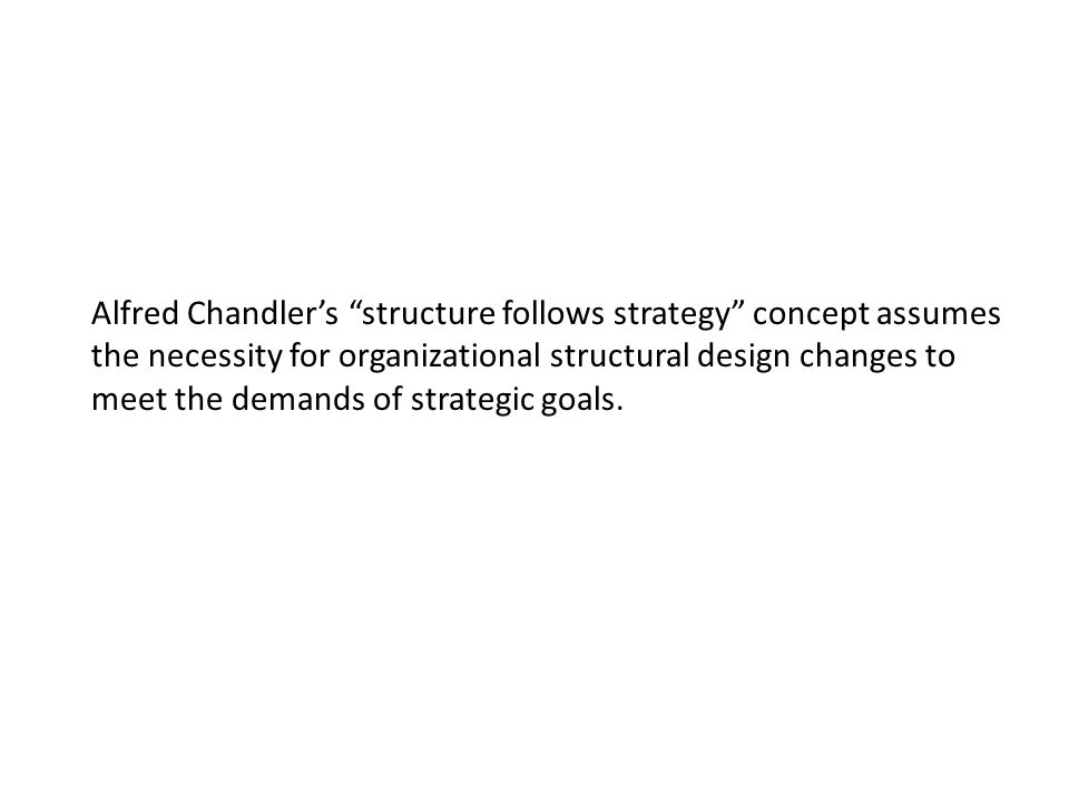 Alfred Chandler's structure follows strategy concept assumes the necessity for organizational structural design changes to meet the demands of strategic goals.