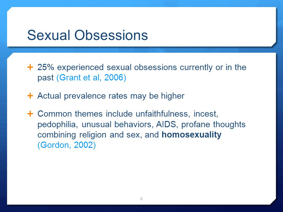 Sexual Obsessions 25% experienced sexual obsessions currently or in the past (Grant et al, 2006) Actual prevalence rates may be higher.