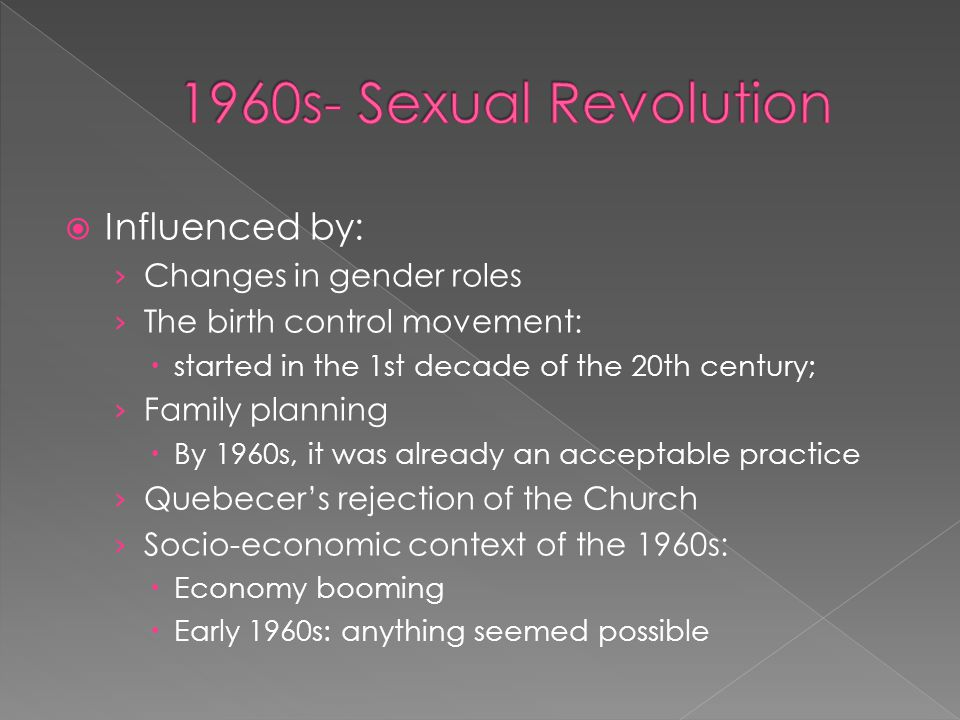 1960s- Sexual Revolution Influenced by: Changes in gender roles