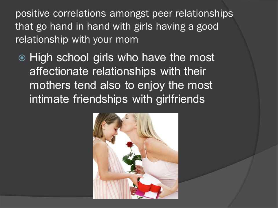 positive correlations amongst peer relationships that go hand in hand with girls having a good relationship with your mom