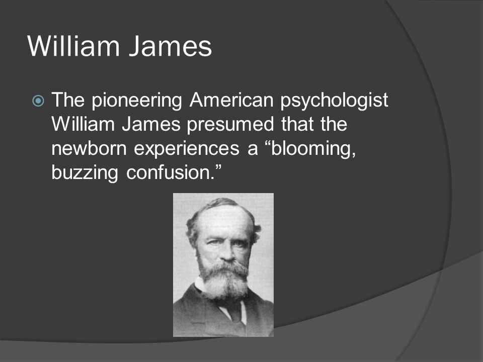 William James The pioneering American psychologist William James presumed that the newborn experiences a blooming, buzzing confusion.