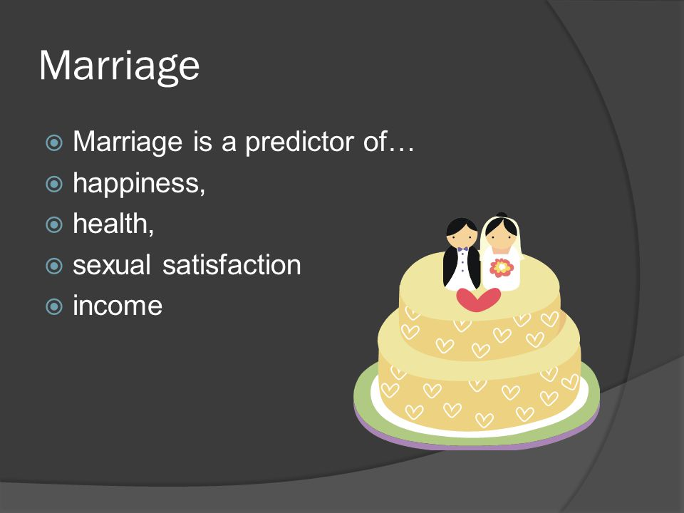 Marriage Marriage is a predictor of… happiness, health,