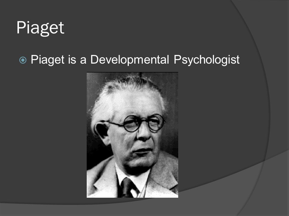 Piaget Piaget is a Developmental Psychologist