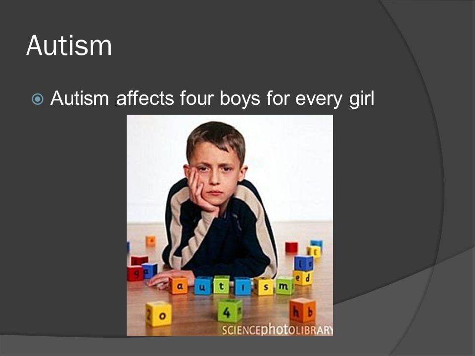 Autism Autism affects four boys for every girl