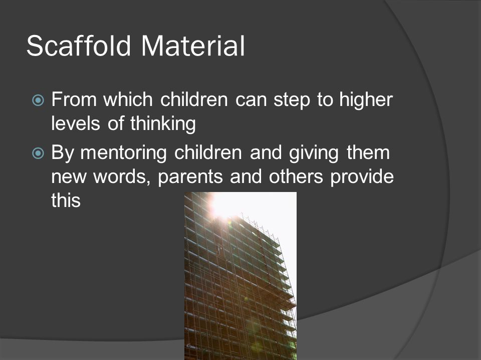 Scaffold Material From which children can step to higher levels of thinking.
