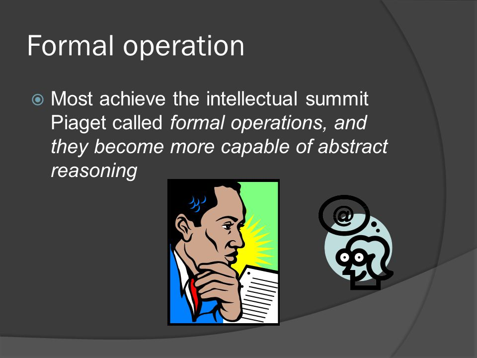 Formal operation Most achieve the intellectual summit Piaget called formal operations, and they become more capable of abstract reasoning.