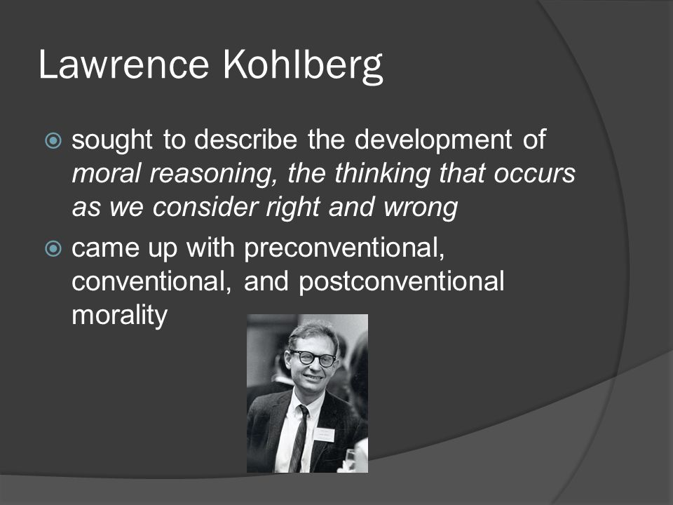 Lawrence Kohlberg sought to describe the development of moral reasoning, the thinking that occurs as we consider right and wrong.