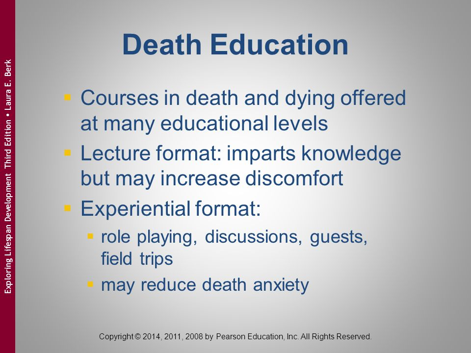 Death Education Courses in death and dying offered at many educational levels. Lecture format: imparts knowledge but may increase discomfort.