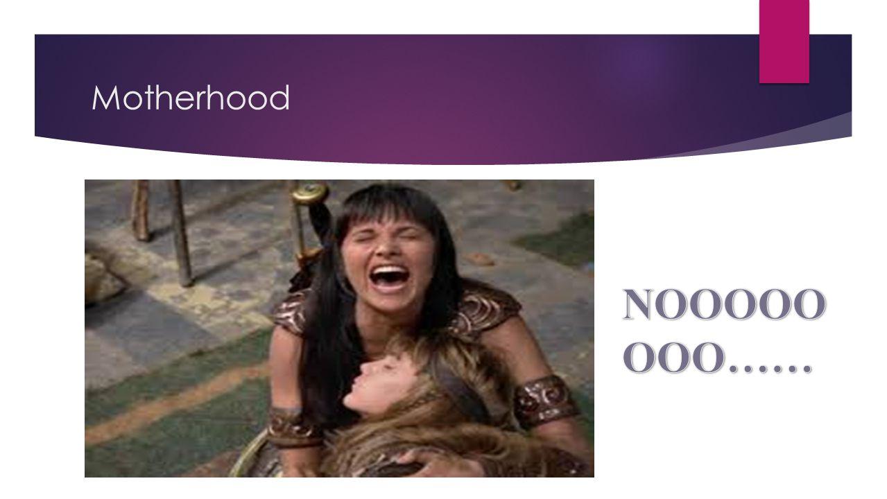 Motherhood NOOOOOOOO……