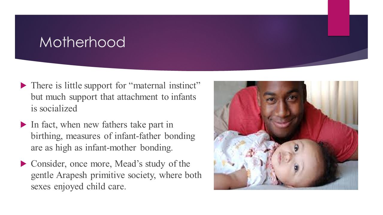 Motherhood There is little support for maternal instinct but much support that attachment to infants is socialized.