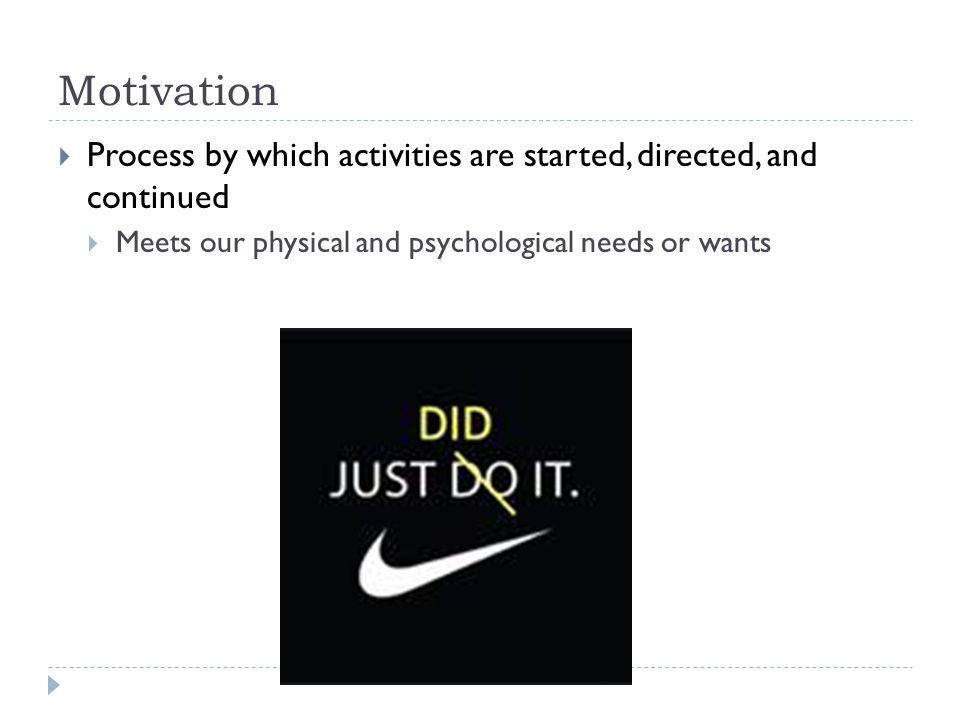 Motivation Process by which activities are started, directed, and continued. Meets our physical and psychological needs or wants.