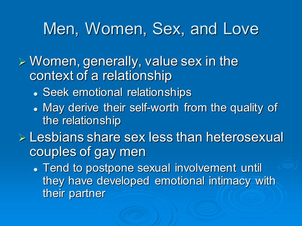 Men, Women, Sex, and Love Women, generally, value sex in the context of a relationship. Seek emotional relationships.