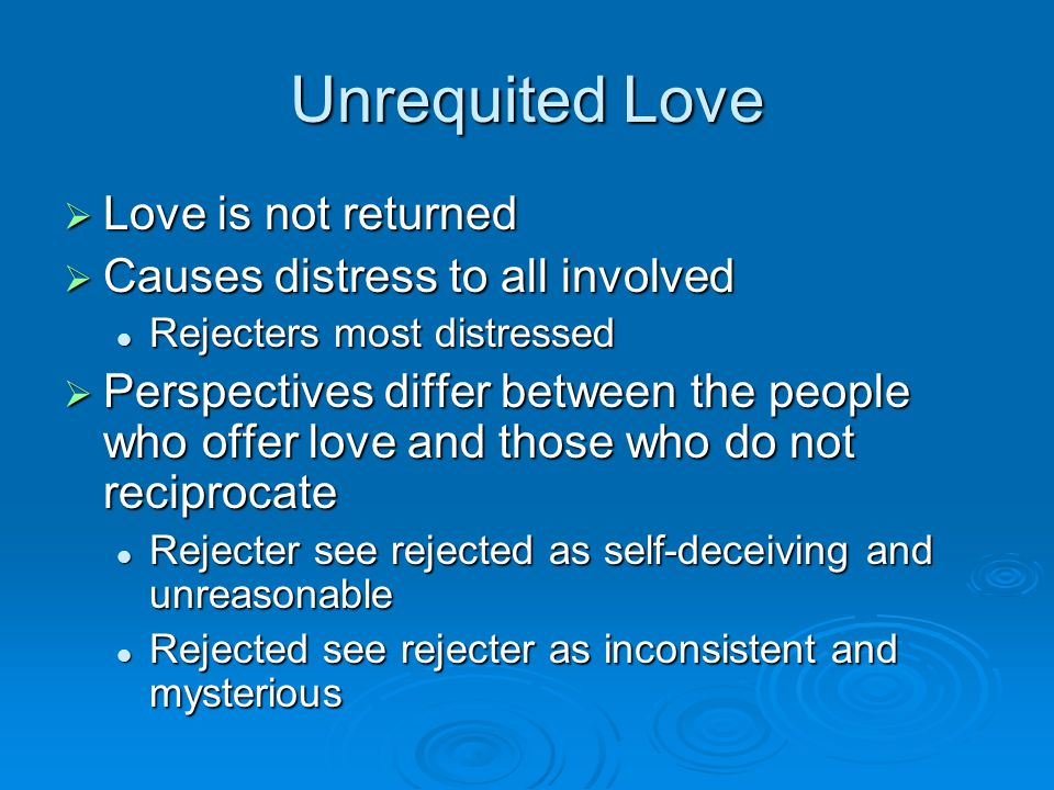 Unrequited Love Love is not returned Causes distress to all involved