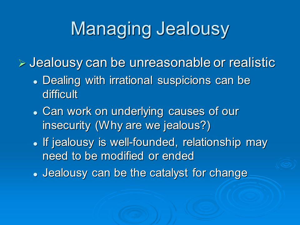 Managing Jealousy Jealousy can be unreasonable or realistic