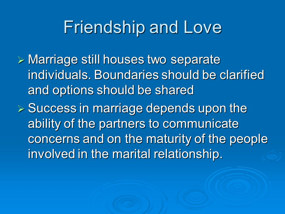 Friendship and Love Marriage still houses two separate individuals. Boundaries should be clarified and options should be shared.