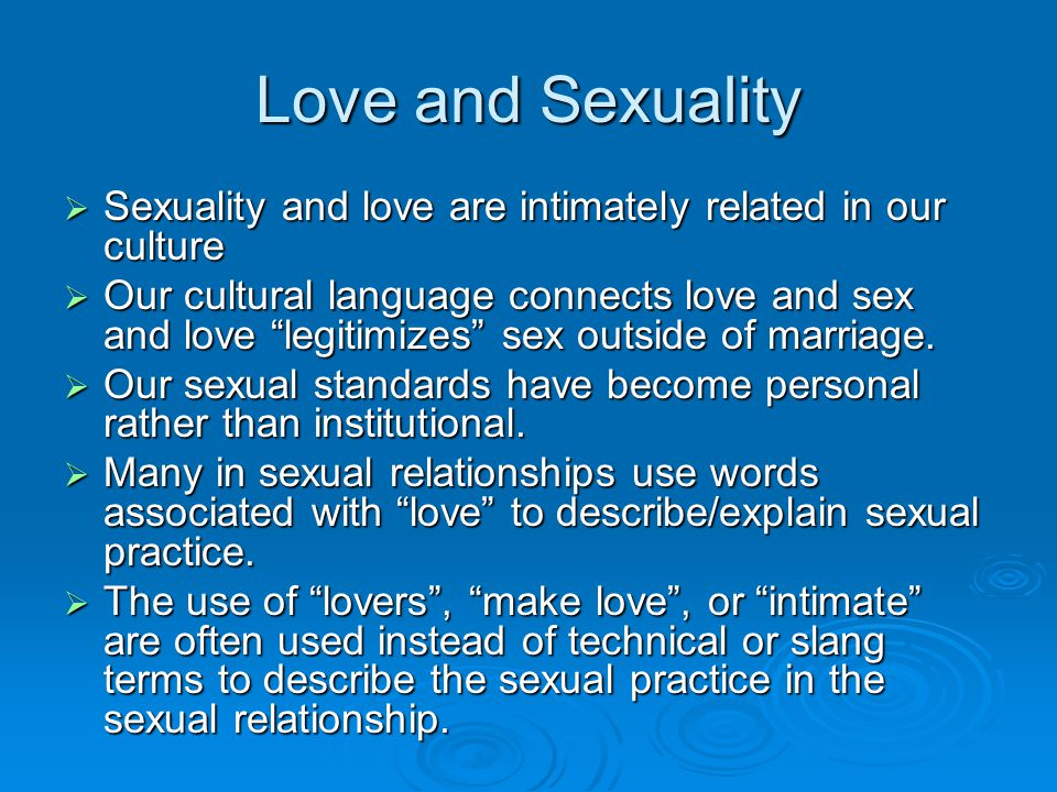 Love and Sexuality Sexuality and love are intimately related in our culture.