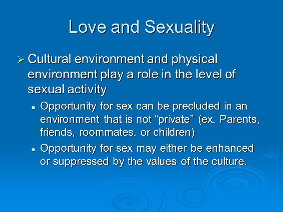 Love and Sexuality Cultural environment and physical environment play a role in the level of sexual activity.