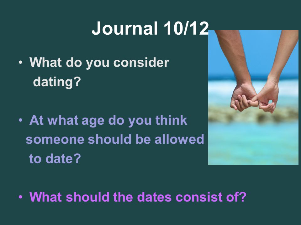 Journal 10/12 What do you consider dating At what age do you think