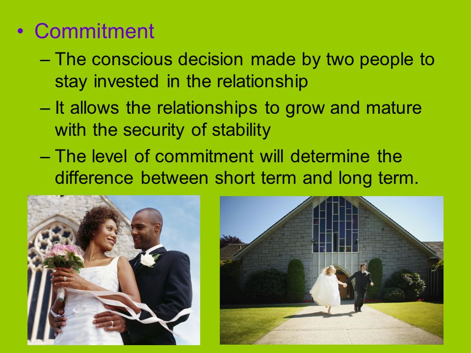 Commitment The conscious decision made by two people to stay invested in the relationship.