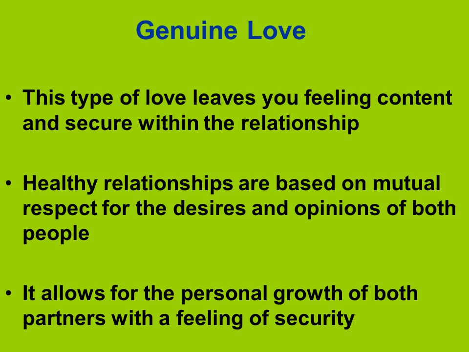Genuine Love This type of love leaves you feeling content and secure within the relationship.