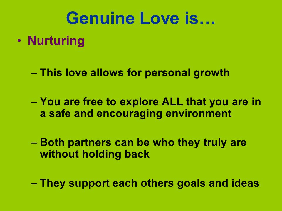 Genuine Love is… Nurturing This love allows for personal growth