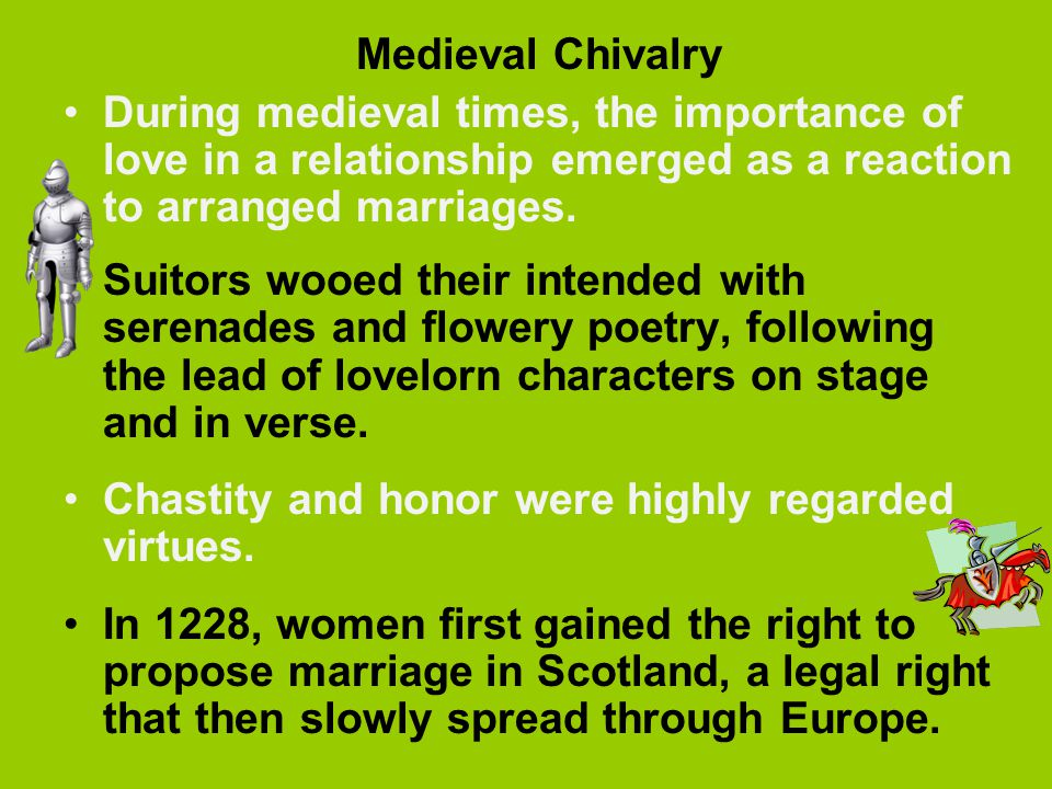 Medieval Chivalry During medieval times, the importance of love in a relationship emerged as a reaction to arranged marriages.