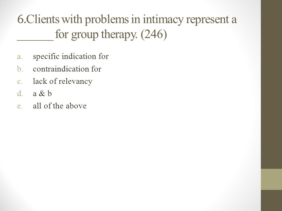 6.Clients with problems in intimacy represent a ______ for group therapy. (246)
