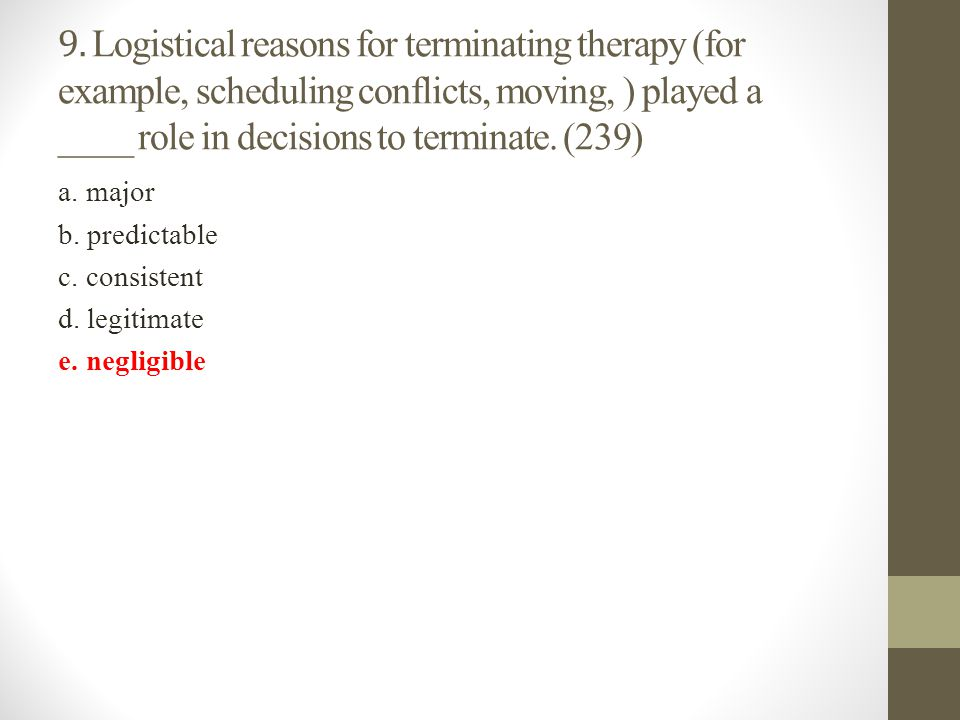 9. Logistical reasons for terminating therapy (for example, scheduling conflicts, moving, ) played a ____ role in decisions to terminate. (239)