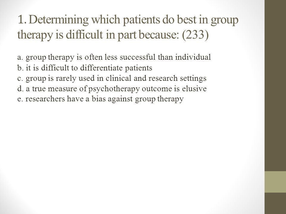 1. Determining which patients do best in group therapy is difficult in part because: (233)