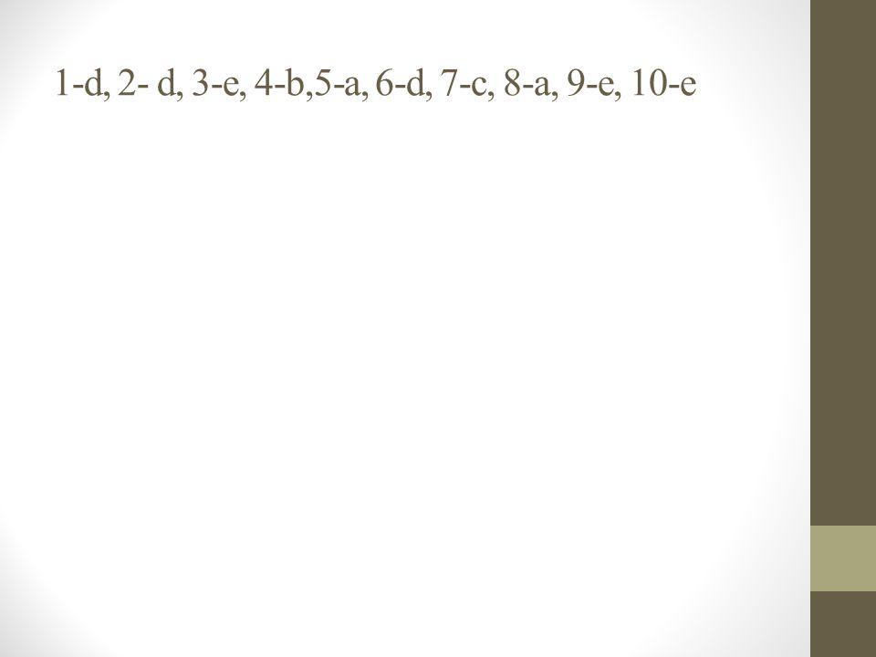 1-d, 2- d, 3-e, 4-b,5-a, 6-d, 7-c, 8-a, 9-e, 10-e