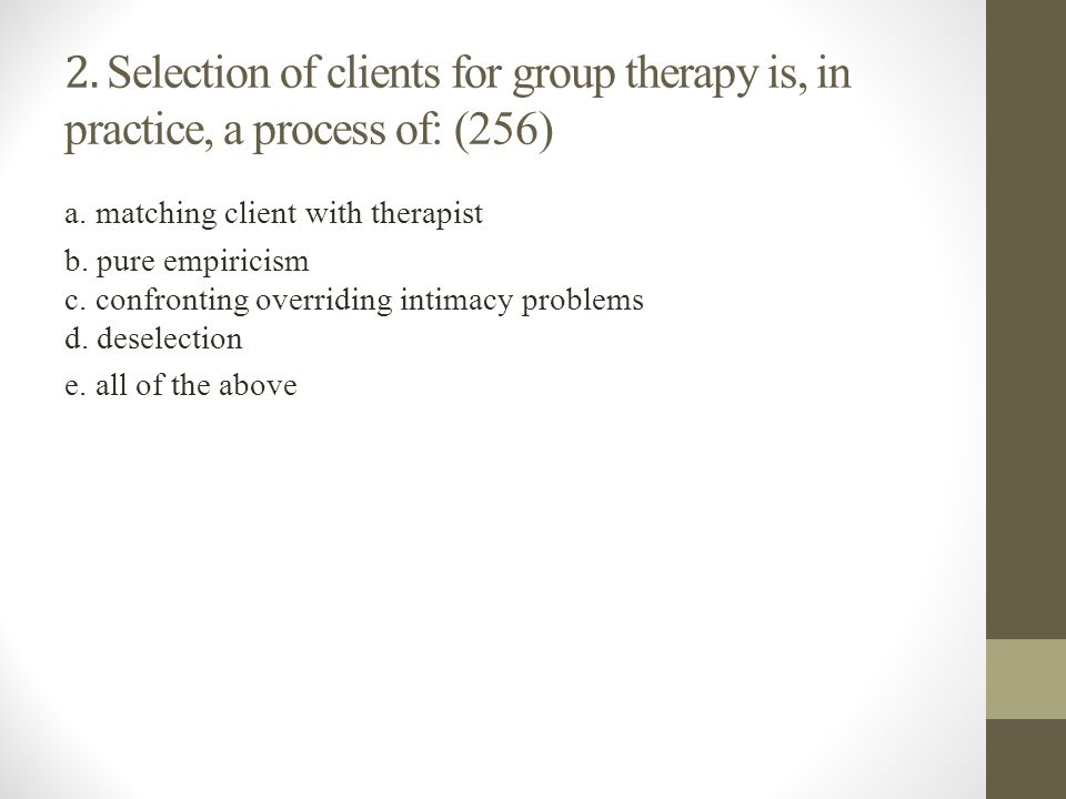 2. Selection of clients for group therapy is, in practice, a process of: (256)