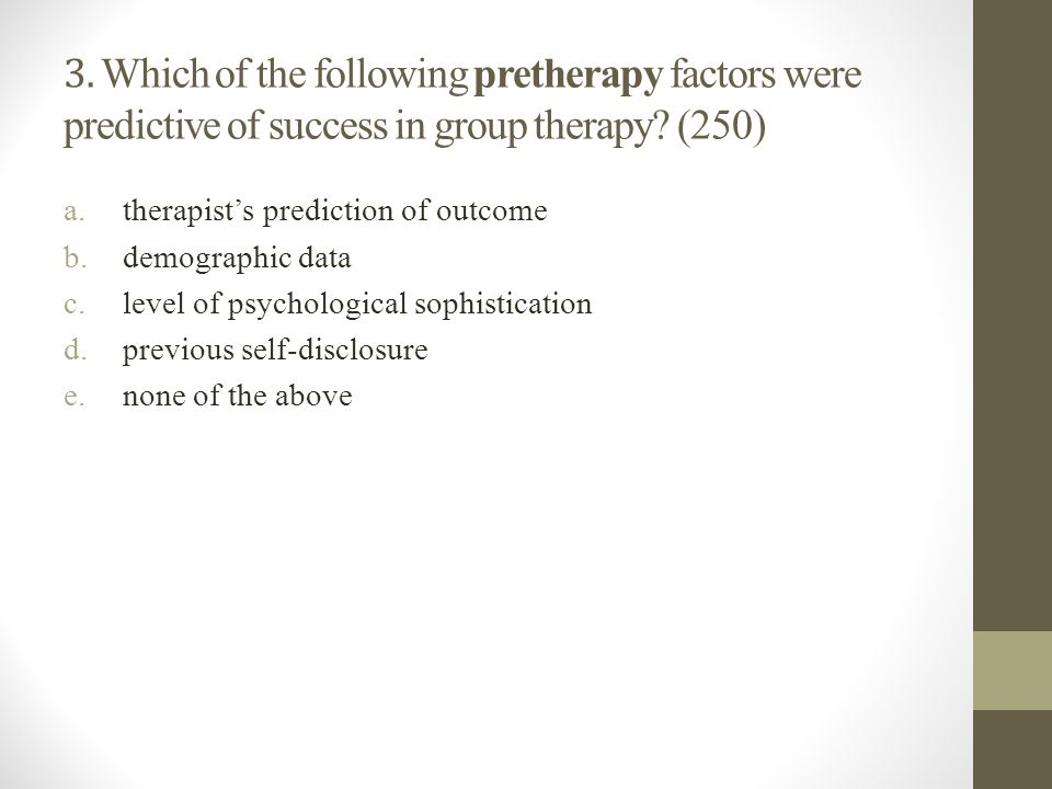 3. Which of the following pretherapy factors were predictive of success in group therapy (250)
