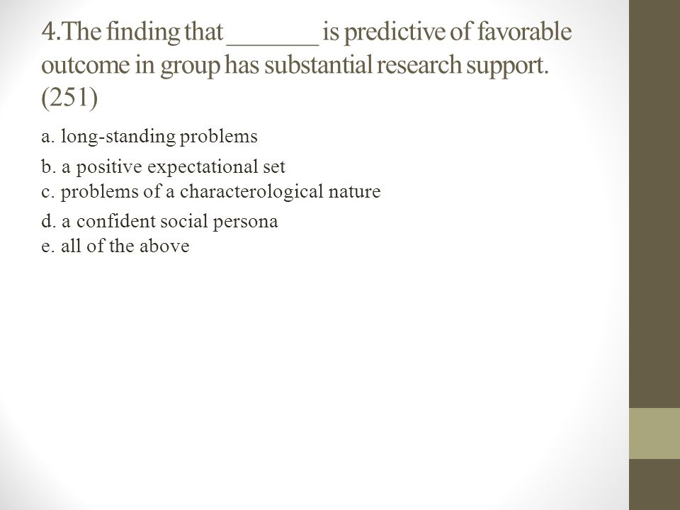 4.The finding that _______ is predictive of favorable outcome in group has substantial research support. (251)