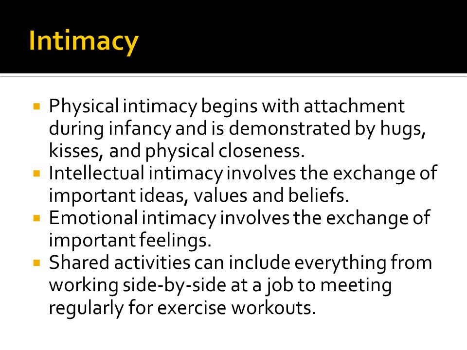 Intimacy Physical intimacy begins with attachment during infancy and is demonstrated by hugs, kisses, and physical closeness.