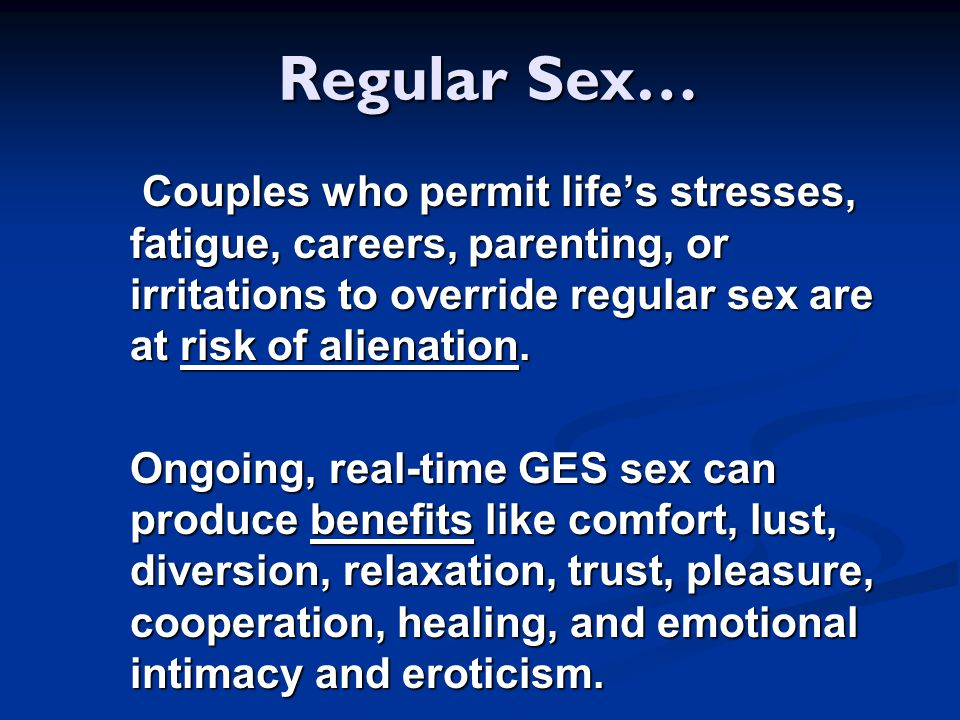 Regular Sex… Couples who permit life's stresses, fatigue, careers, parenting, or irritations to override regular sex are at risk of alienation.
